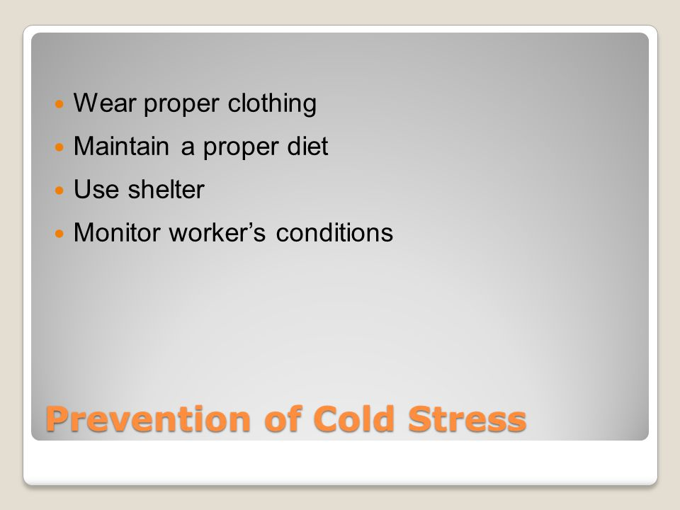 Prevention of Cold Stress Wear proper clothing Maintain a proper diet Use shelter Monitor worker's conditions