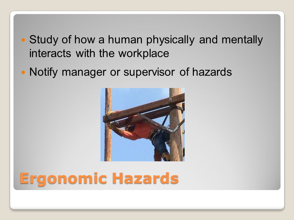 Ergonomic Hazards Study of how a human physically and mentally interacts with the workplace Notify manager or supervisor of hazards