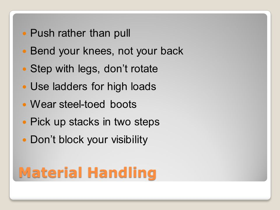 Material Handling Push rather than pull Bend your knees, not your back Step with legs, don't rotate Use ladders for high loads Wear steel-toed boots Pick up stacks in two steps Don't block your visibility