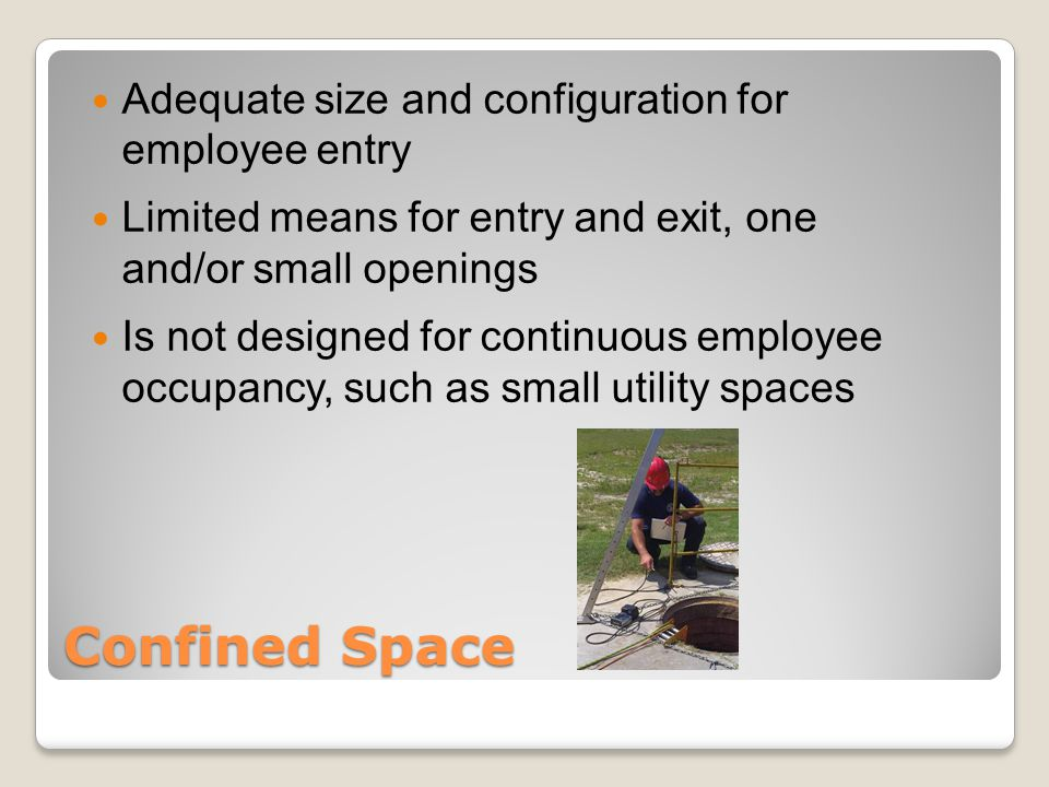 Confined Space Adequate size and configuration for employee entry Limited means for entry and exit, one and/or small openings Is not designed for continuous employee occupancy, such as small utility spaces