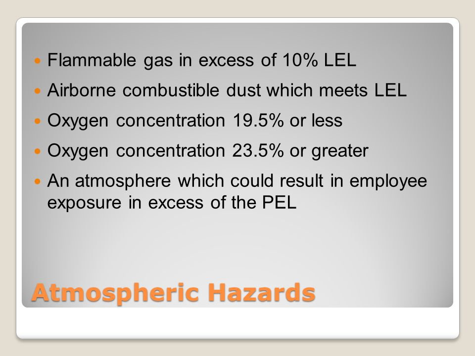 Atmospheric Hazards Flammable gas in excess of 10% LEL Airborne combustible dust which meets LEL Oxygen concentration 19.5% or less Oxygen concentration 23.5% or greater An atmosphere which could result in employee exposure in excess of the PEL