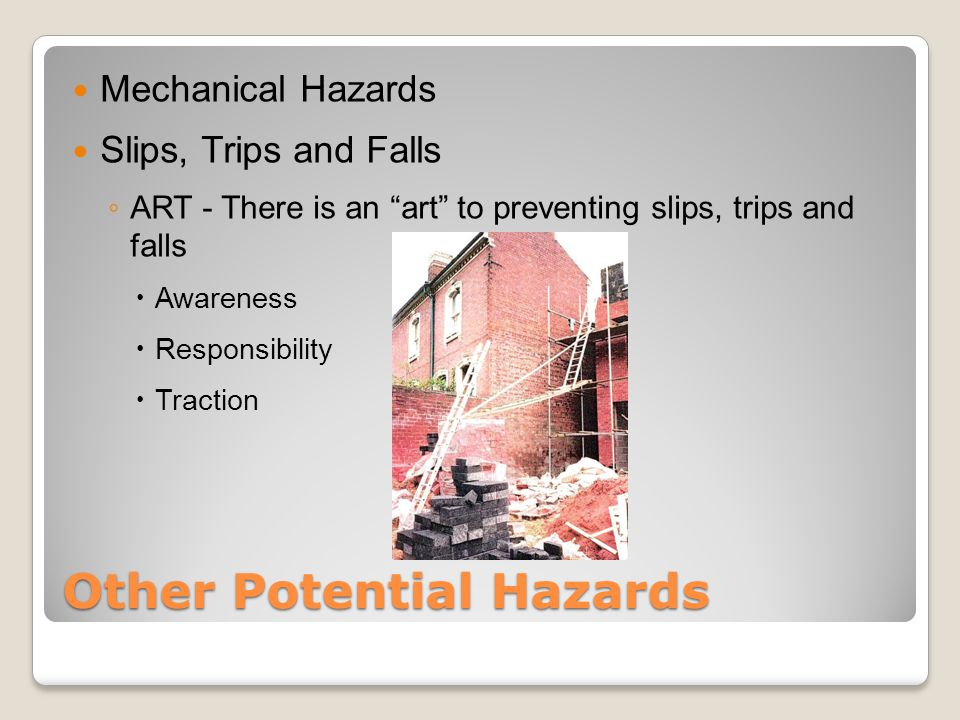 Other Potential Hazards Mechanical Hazards Slips, Trips and Falls ◦ ART - There is an art to preventing slips, trips and falls  Awareness  Responsibility  Traction