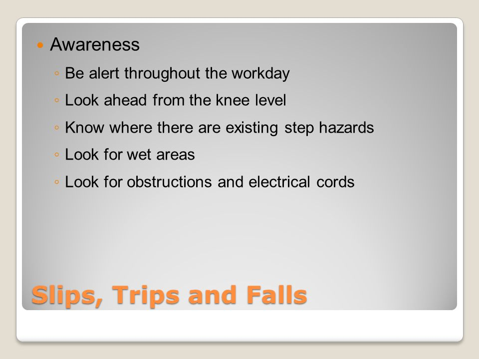 Slips, Trips and Falls Awareness ◦ Be alert throughout the workday ◦ Look ahead from the knee level ◦ Know where there are existing step hazards ◦ Look for wet areas ◦ Look for obstructions and electrical cords