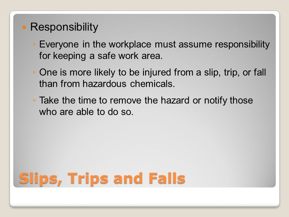 Slips, Trips and Falls Responsibility ◦ Everyone in the workplace must assume responsibility for keeping a safe work area.