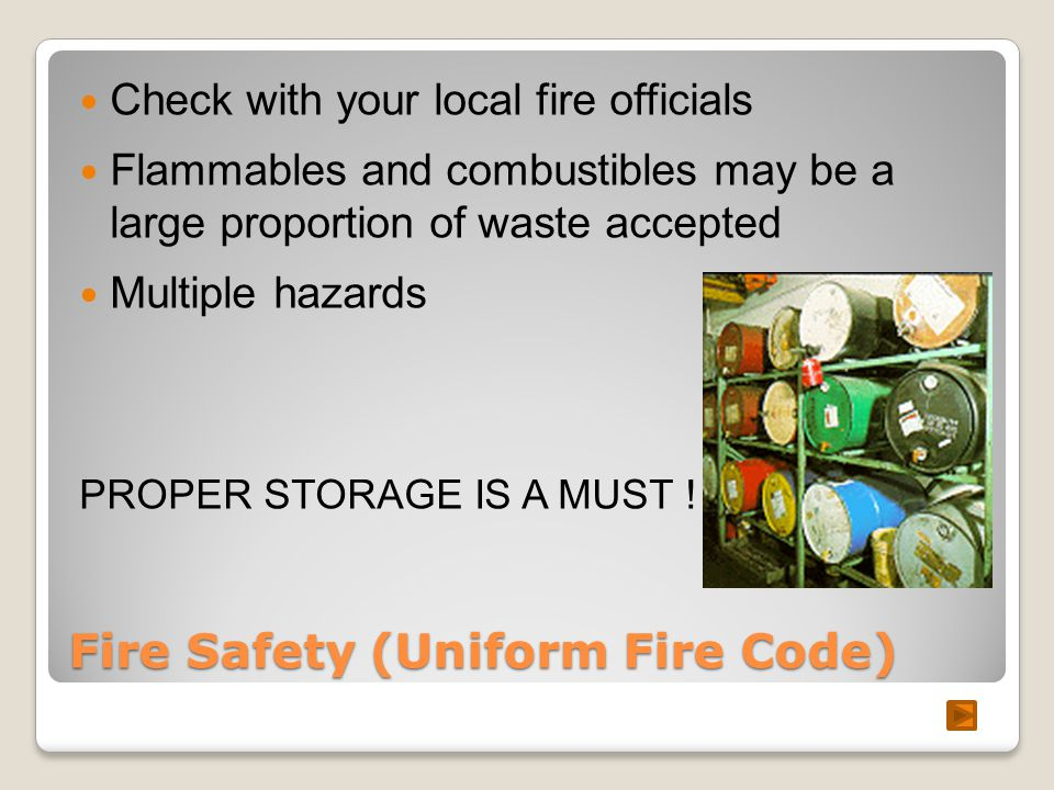Fire Safety (Uniform Fire Code) Check with your local fire officials Flammables and combustibles may be a large proportion of waste accepted Multiple hazards PROPER STORAGE IS A MUST !