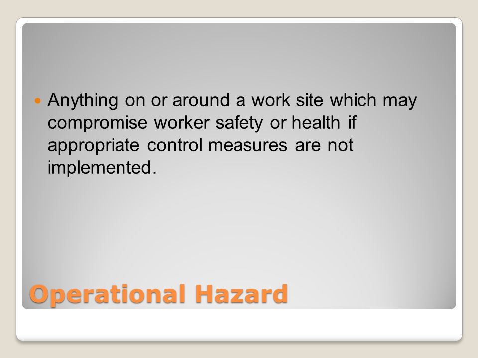 Operational Hazard Anything on or around a work site which may compromise worker safety or health if appropriate control measures are not implemented.