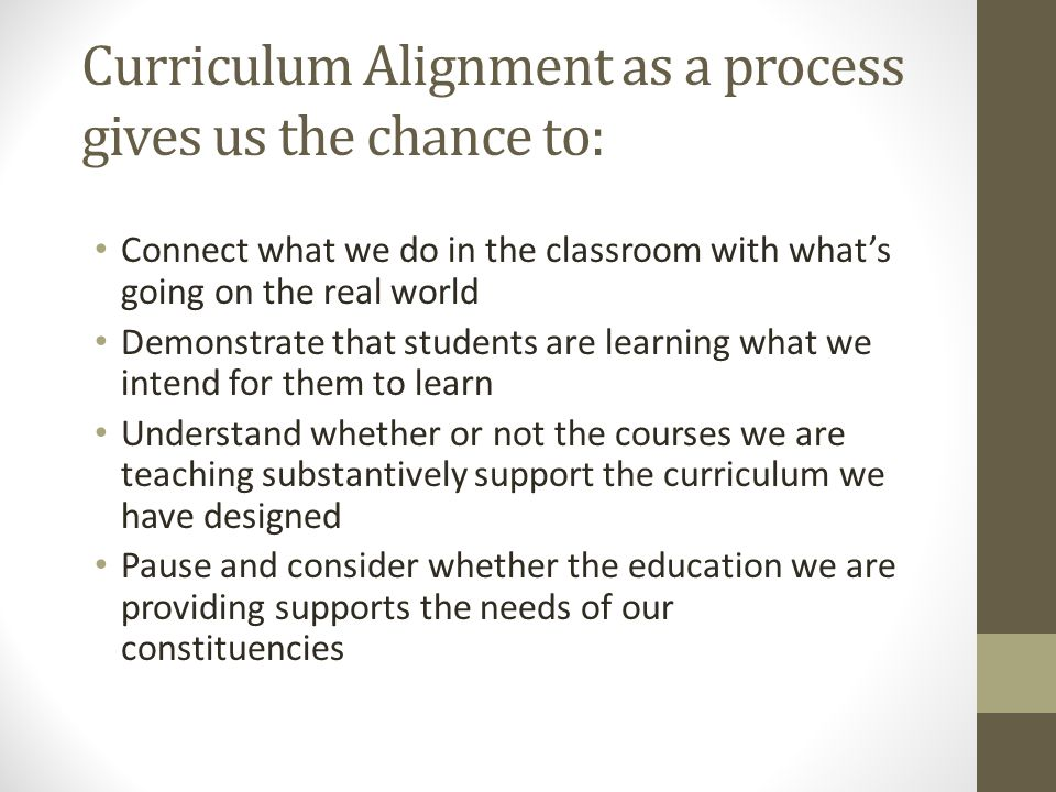 Curriculum Alignment as a process gives us the chance to: Connect what we do in the classroom with what's going on the real world Demonstrate that stu