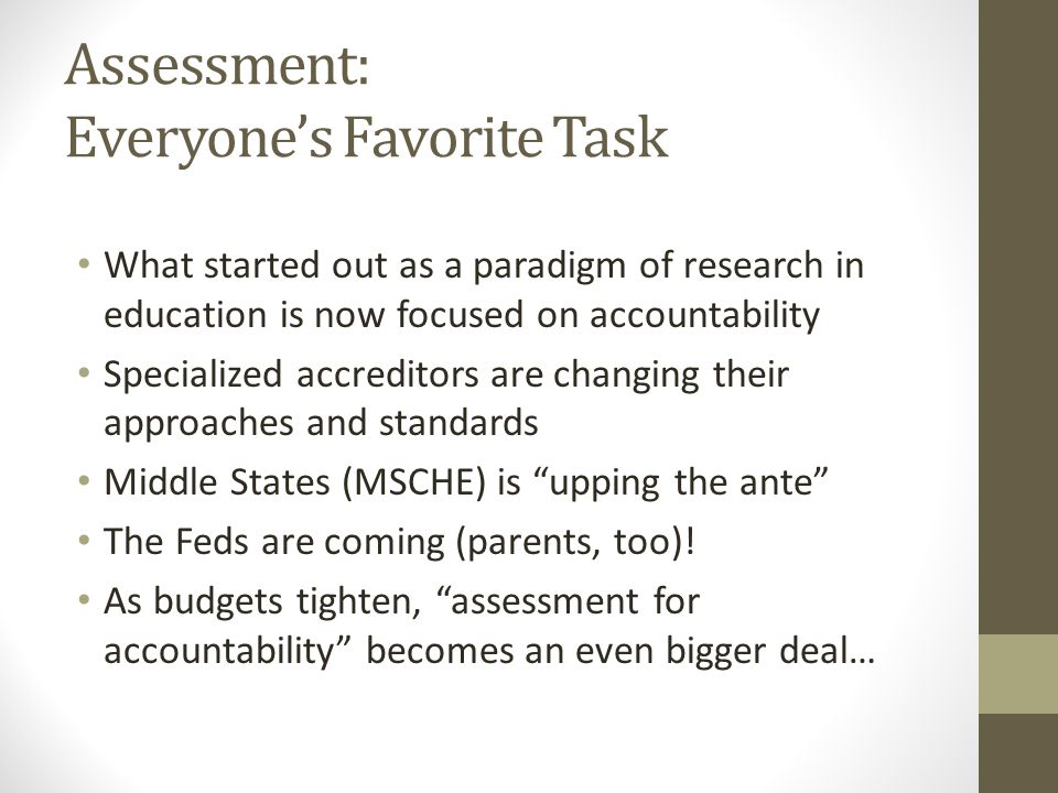 Assessment: Everyone's Favorite Task What started out as a paradigm of research in education is now focused on accountability Specialized accreditors