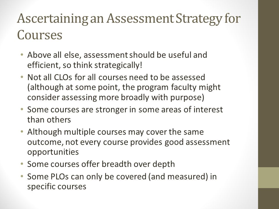 Ascertaining an Assessment Strategy for Courses Above all else, assessment should be useful and efficient, so think strategically! Not all CLOs for al