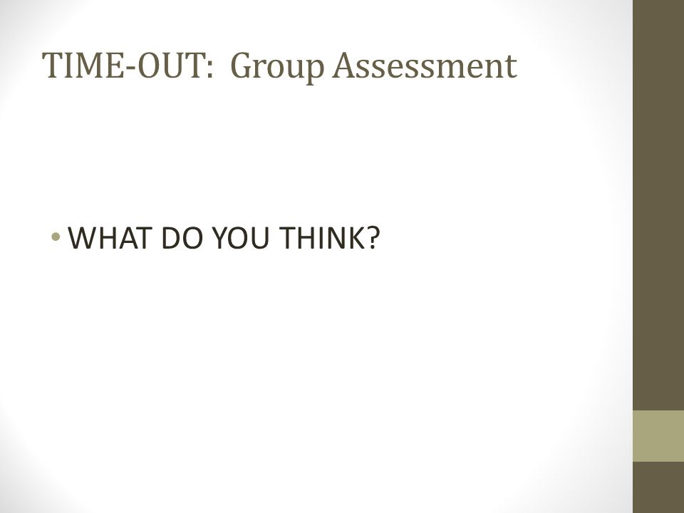 TIME-OUT: Group Assessment WHAT DO YOU THINK?
