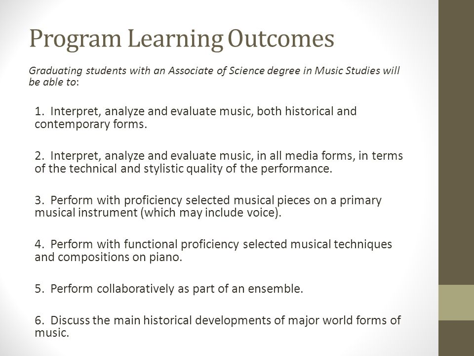Program Learning Outcomes Graduating students with an Associate of Science degree in Music Studies will be able to: 1. Interpret, analyze and evaluate