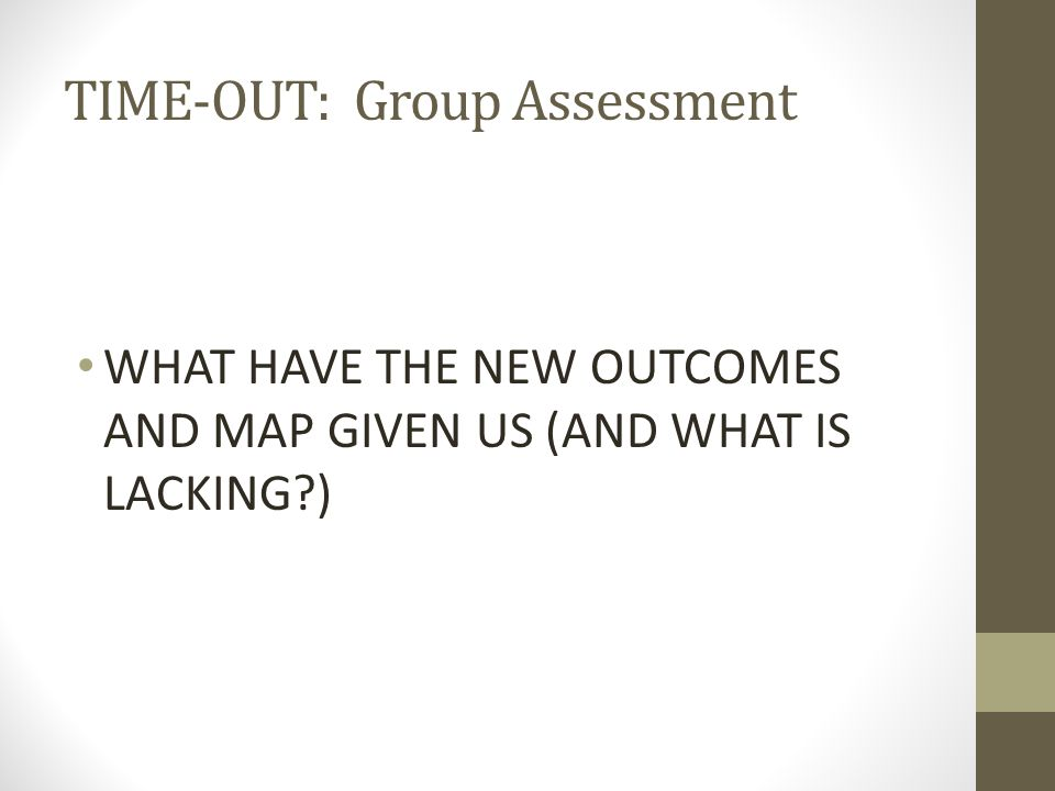 TIME-OUT: Group Assessment WHAT HAVE THE NEW OUTCOMES AND MAP GIVEN US (AND WHAT IS LACKING?)