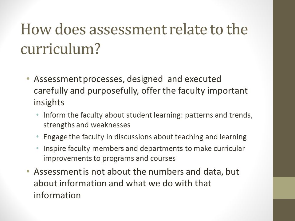 How does assessment relate to the curriculum? Assessment processes, designed and executed carefully and purposefully, offer the faculty important insi