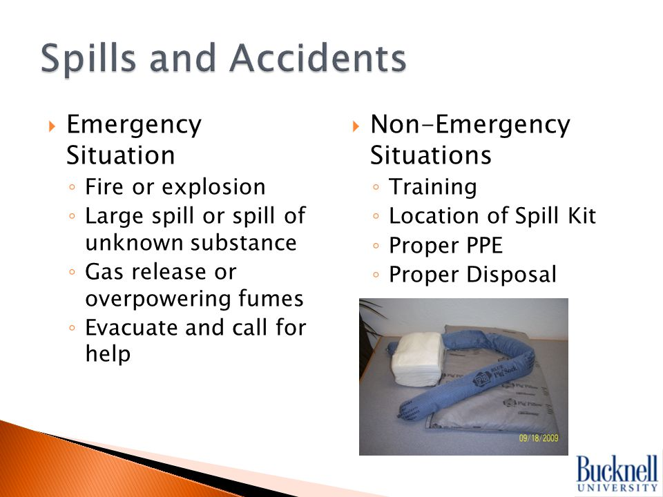  Emergency Situation ◦ Fire or explosion ◦ Large spill or spill of unknown substance ◦ Gas release or overpowering fumes ◦ Evacuate and call for help  Non-Emergency Situations ◦ Training ◦ Location of Spill Kit ◦ Proper PPE ◦ Proper Disposal