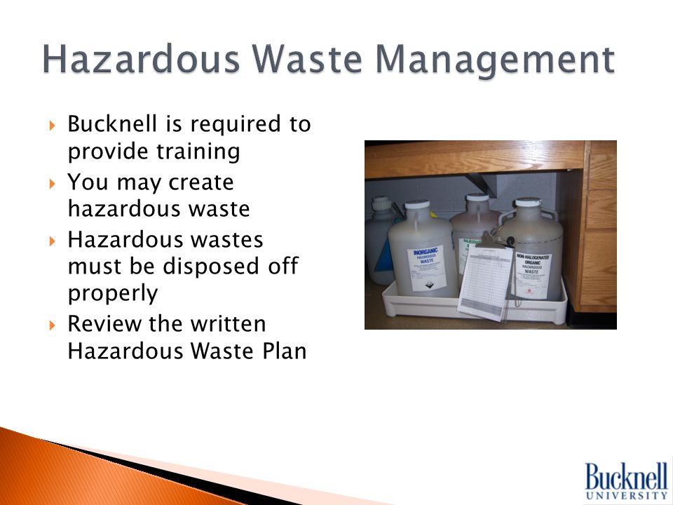  Bucknell is required to provide training  You may create hazardous waste  Hazardous wastes must be disposed off properly  Review the written Hazardous Waste Plan