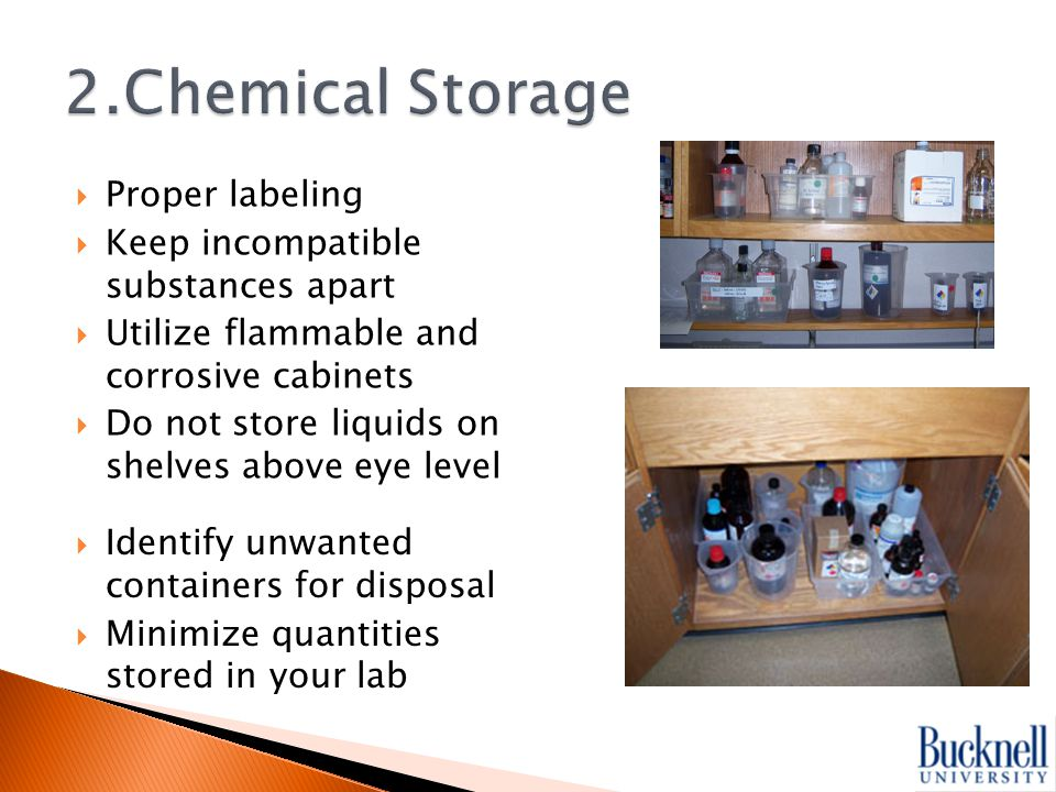  Proper labeling  Keep incompatible substances apart  Utilize flammable and corrosive cabinets  Do not store liquids on shelves above eye level  Identify unwanted containers for disposal  Minimize quantities stored in your lab