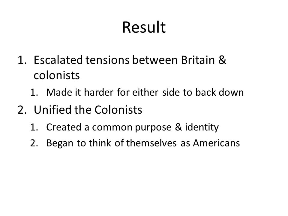 Result 1.Escalated tensions between Britain & colonists 1.Made it harder for either side to back down 2.Unified the Colonists 1.Created a common purpo