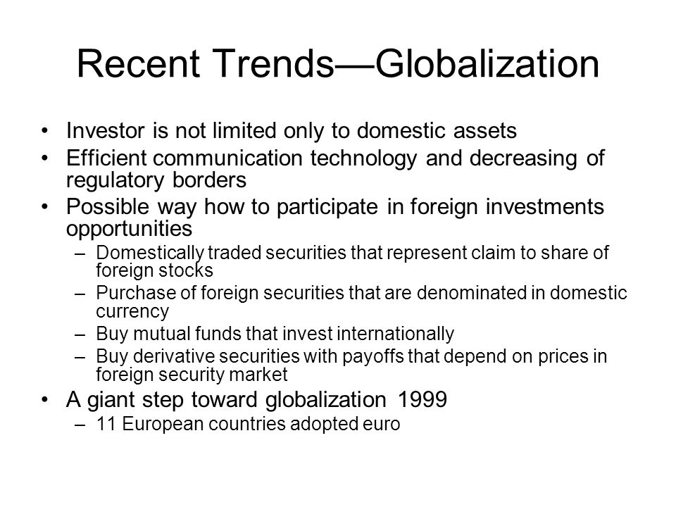 Recent Trends—Globalization Investor is not limited only to domestic assets Efficient communication technology and decreasing of regulatory borders Po