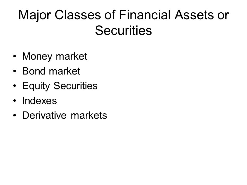 Major Classes of Financial Assets or Securities Money market Bond market Equity Securities Indexes Derivative markets