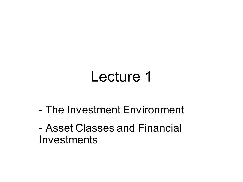 Lecture 1 - The Investment Environment - Asset Classes and Financial Investments