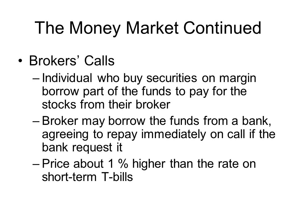 The Money Market Continued Brokers' Calls –Individual who buy securities on margin borrow part of the funds to pay for the stocks from their broker –B