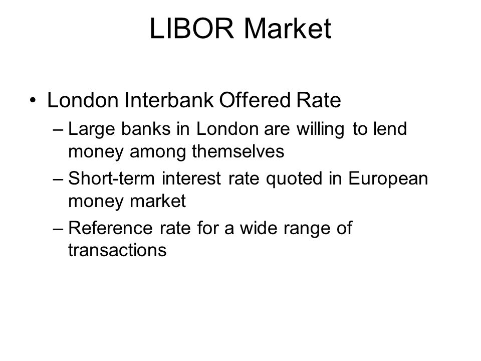 LIBOR Market London Interbank Offered Rate –Large banks in London are willing to lend money among themselves –Short-term interest rate quoted in Europ