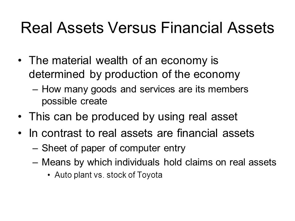 Real Assets Versus Financial Assets The material wealth of an economy is determined by production of the economy –How many goods and services are its