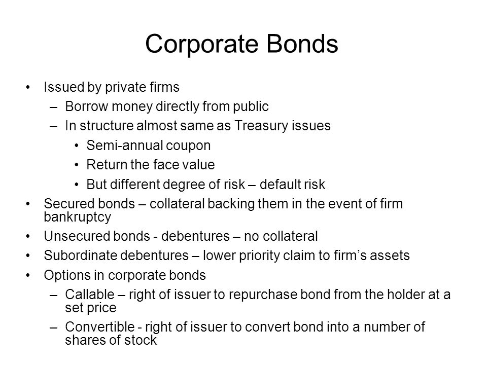Corporate Bonds Issued by private firms –Borrow money directly from public –In structure almost same as Treasury issues Semi-annual coupon Return the
