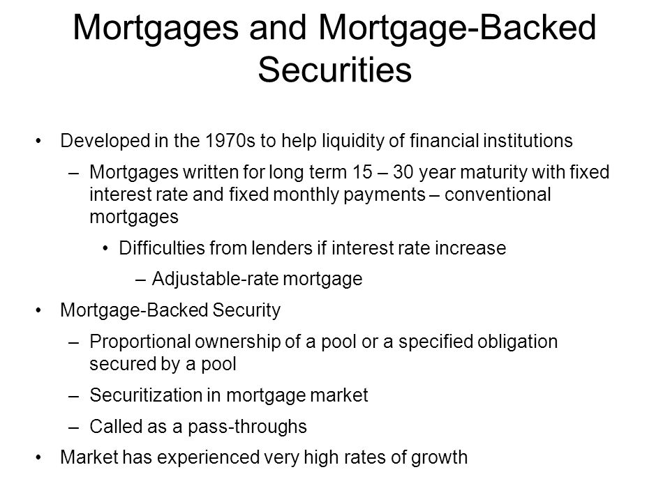 Developed in the 1970s to help liquidity of financial institutions –Mortgages written for long term 15 – 30 year maturity with fixed interest rate and