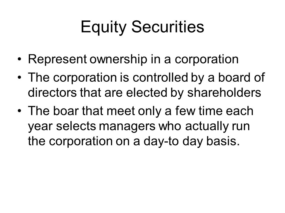 Equity Securities Represent ownership in a corporation The corporation is controlled by a board of directors that are elected by shareholders The boar