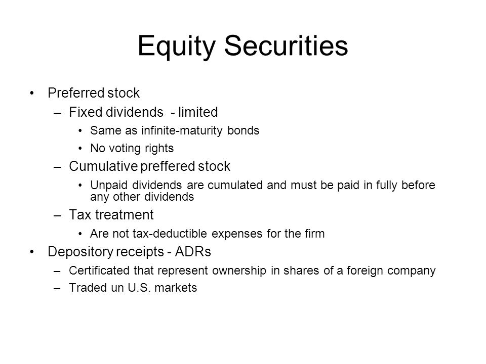 Equity Securities Preferred stock –Fixed dividends - limited Same as infinite-maturity bonds No voting rights –Cumulative preffered stock Unpaid divid