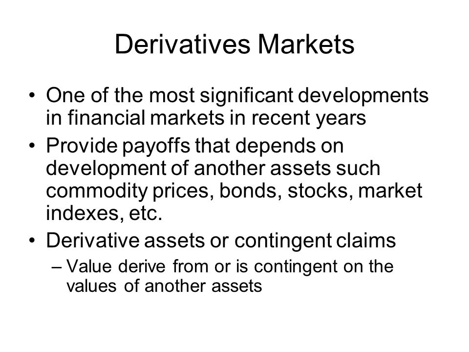 Derivatives Markets One of the most significant developments in financial markets in recent years Provide payoffs that depends on development of anoth