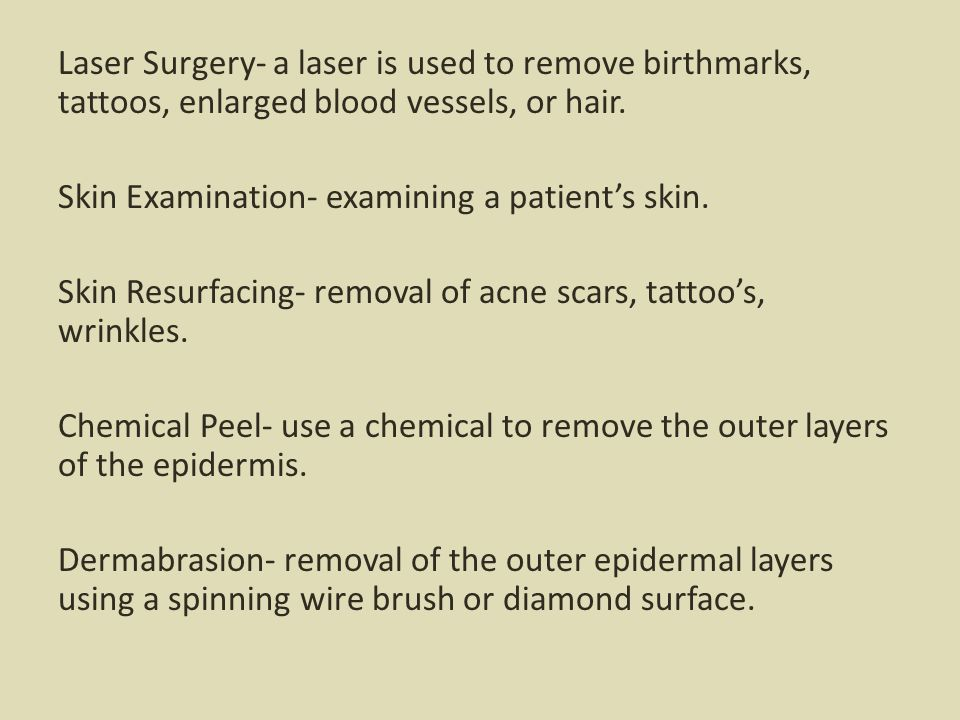 Laser Surgery- a laser is used to remove birthmarks, tattoos, enlarged blood vessels, or hair. Skin Examination- examining a patient's skin. Skin Resu