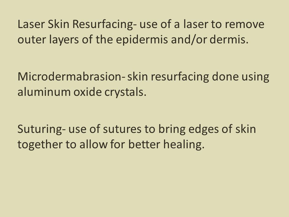Laser Skin Resurfacing- use of a laser to remove outer layers of the epidermis and/or dermis. Microdermabrasion- skin resurfacing done using aluminum