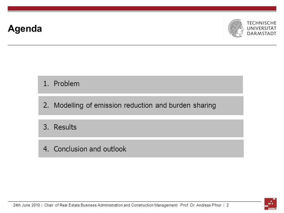 Agenda 1.Problem 2. Modelling of emission reduction and burden sharing 3.Results 4.Conclusion and outlook 24th June 2010 | Chair of Real Estate Busine