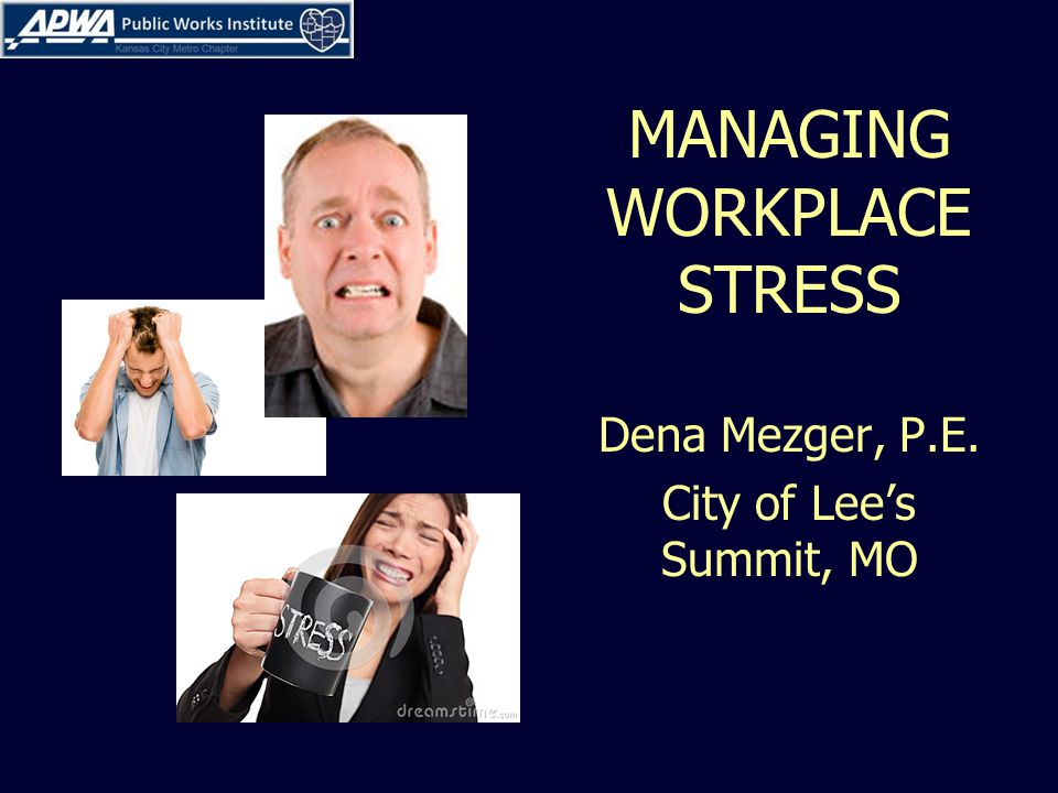 MANAGING WORKPLACE STRESS Dena Mezger, P.E. City of Lee's Summit, MO