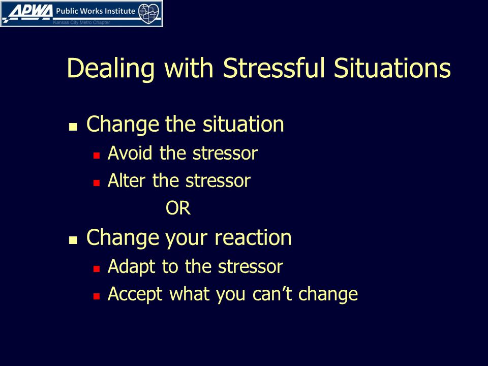 Dealing with Stressful Situations Change the situation Avoid the stressor Alter the stressor OR Change your reaction Adapt to the stressor Accept what you can't change