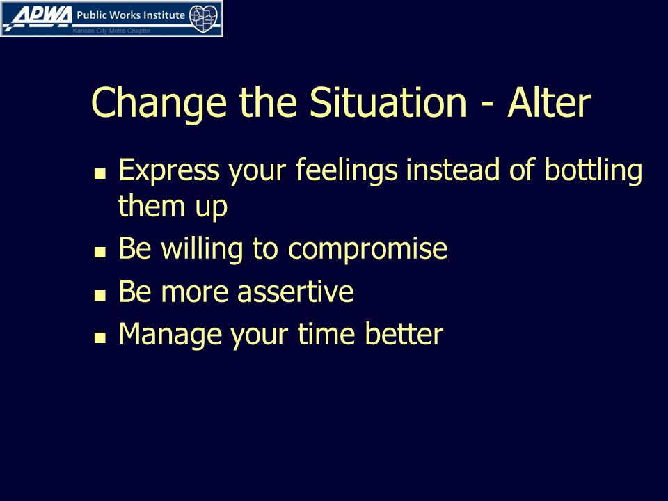 Change the Situation - Alter Express your feelings instead of bottling them up Be willing to compromise Be more assertive Manage your time better