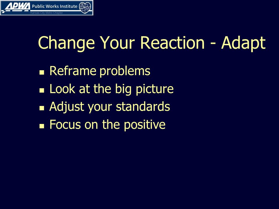 Change Your Reaction - Adapt Reframe problems Look at the big picture Adjust your standards Focus on the positive