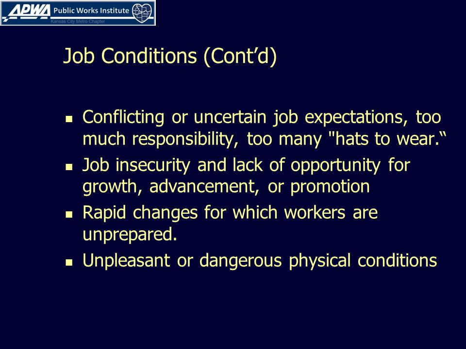 Job Conditions (Cont'd) Conflicting or uncertain job expectations, too much responsibility, too many hats to wear. Job insecurity and lack of opportunity for growth, advancement, or promotion Rapid changes for which workers are unprepared.