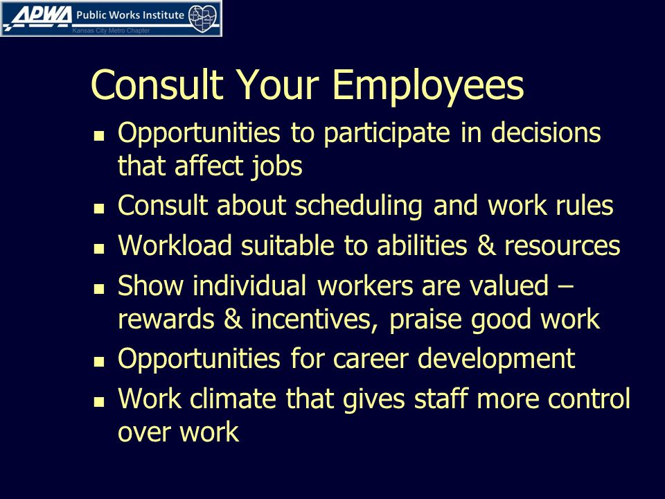 Consult Your Employees Opportunities to participate in decisions that affect jobs Consult about scheduling and work rules Workload suitable to abilities & resources Show individual workers are valued – rewards & incentives, praise good work Opportunities for career development Work climate that gives staff more control over work