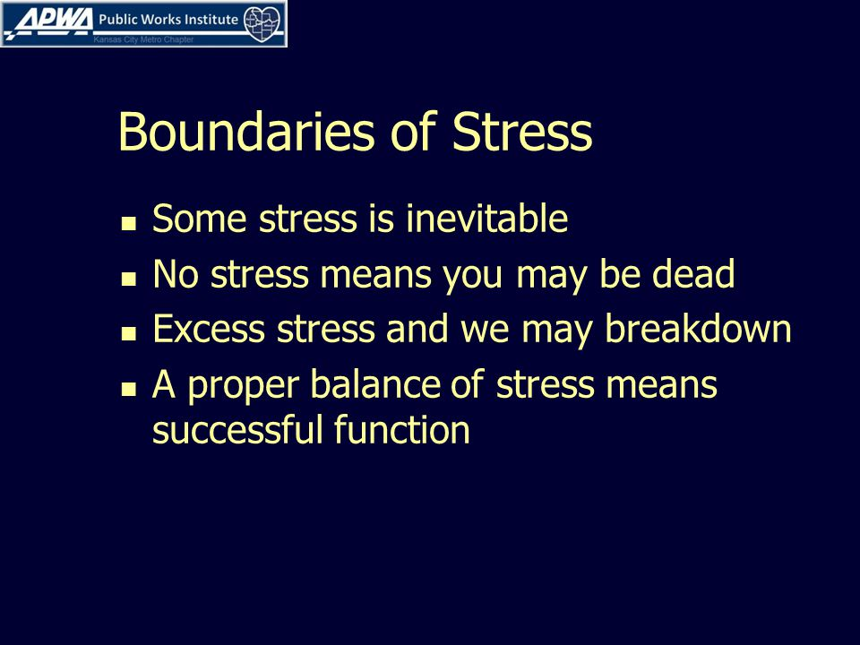 Boundaries of Stress Some stress is inevitable No stress means you may be dead Excess stress and we may breakdown A proper balance of stress means successful function
