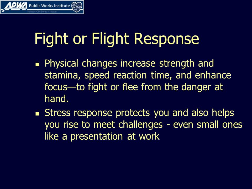 Fight or Flight Response Physical changes increase strength and stamina, speed reaction time, and enhance focus—to fight or flee from the danger at hand.