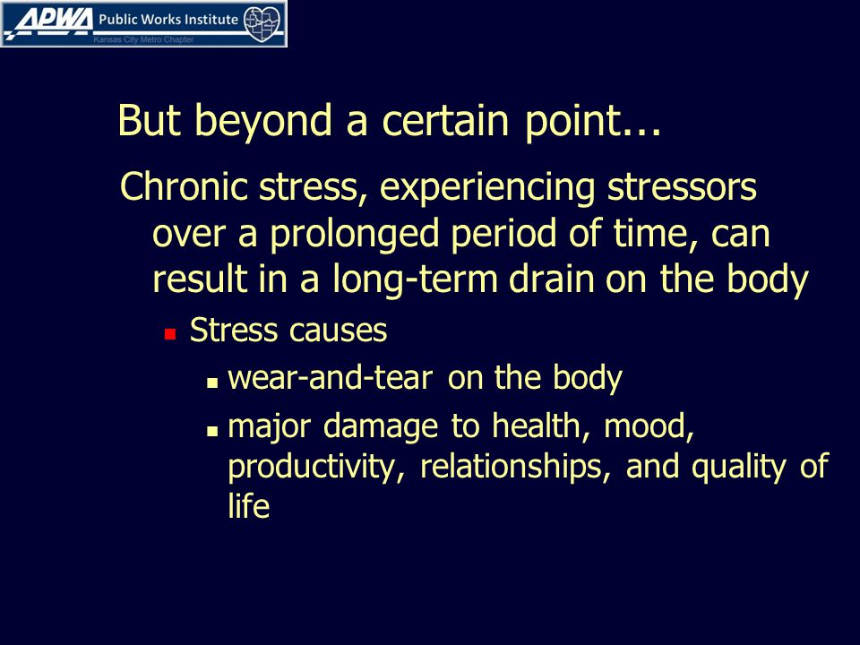 But beyond a certain point … Chronic stress, experiencing stressors over a prolonged period of time, can result in a long-term drain on the body Stress causes wear-and-tear on the body major damage to health, mood, productivity, relationships, and quality of life
