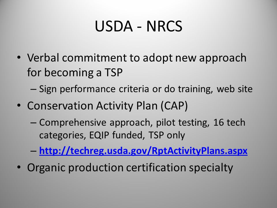 USDA - NRCS Verbal commitment to adopt new approach for becoming a TSP – Sign performance criteria or do training, web site Conservation Activity Plan (CAP) – Comprehensive approach, pilot testing, 16 tech categories, EQIP funded, TSP only – http://techreg.usda.gov/RptActivityPlans.aspx http://techreg.usda.gov/RptActivityPlans.aspx Organic production certification specialty