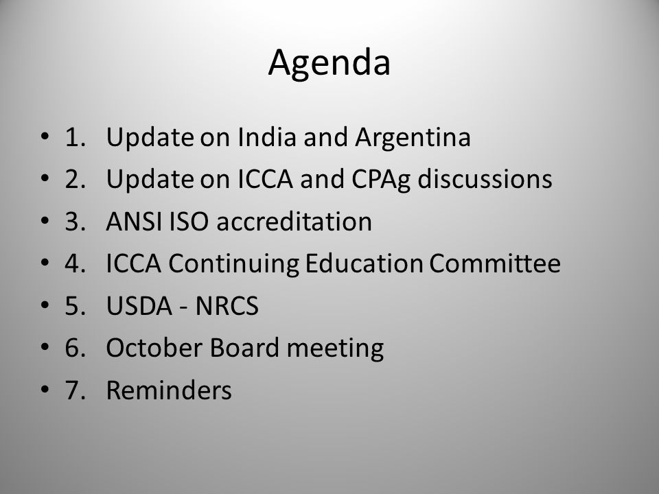 Agenda 1.Update on India and Argentina 2.Update on ICCA and CPAg discussions 3.ANSI ISO accreditation 4.ICCA Continuing Education Committee 5.USDA - NRCS 6.October Board meeting 7.Reminders