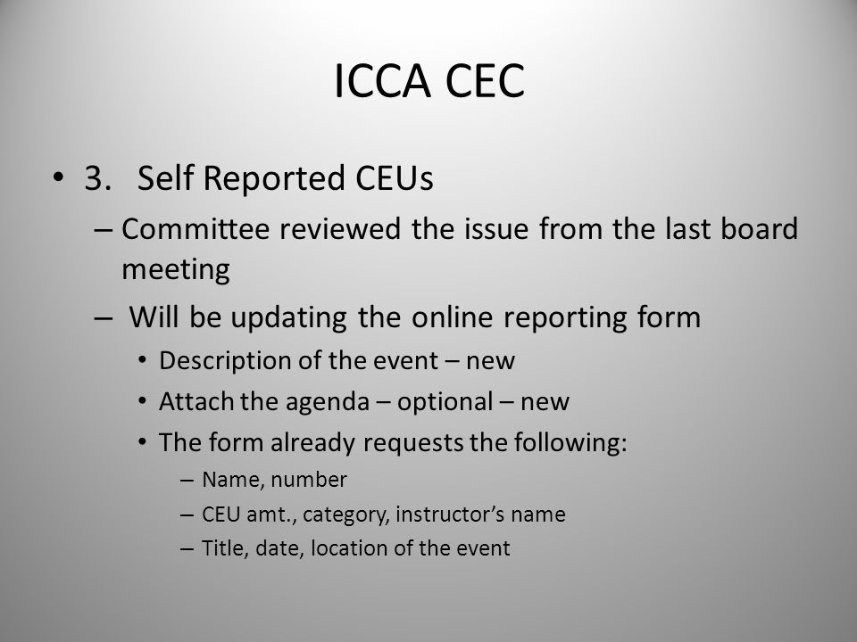 ICCA CEC 3.Self Reported CEUs – Committee reviewed the issue from the last board meeting – Will be updating the online reporting form Description of the event – new Attach the agenda – optional – new The form already requests the following: – Name, number – CEU amt., category, instructor's name – Title, date, location of the event