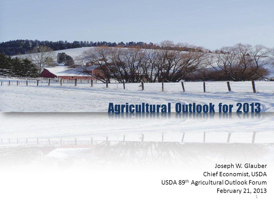 Joseph W. Glauber Chief Economist, USDA USDA 89 th Agricultural Outlook Forum February 21, 2013 1