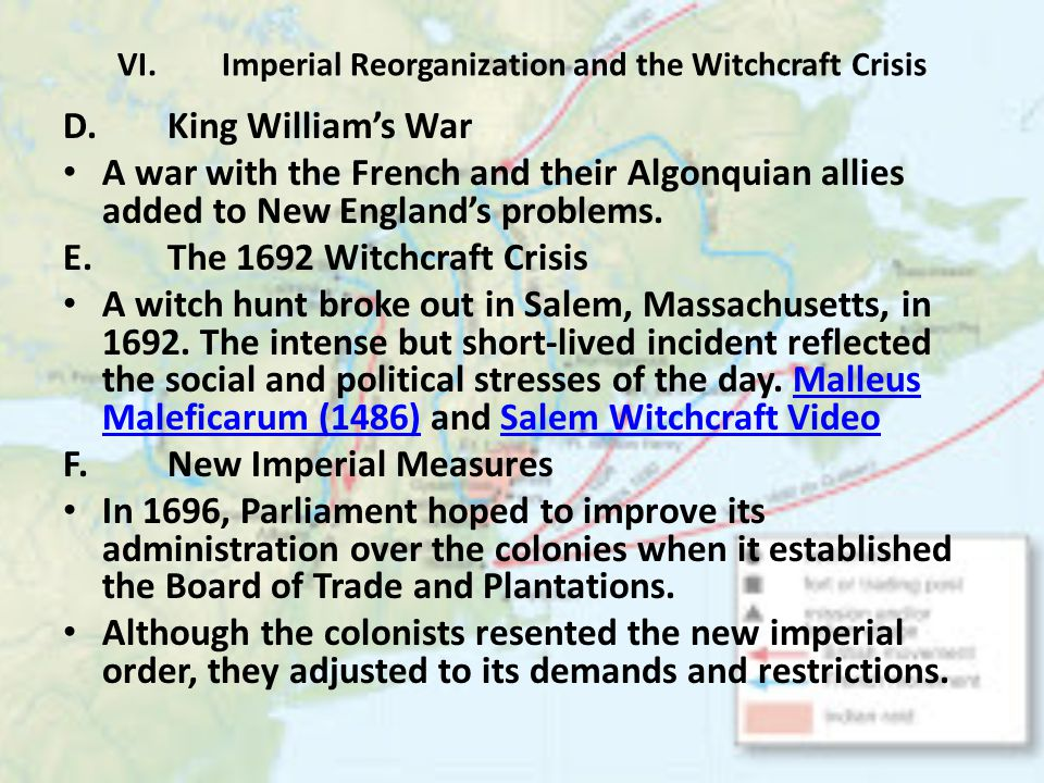 VI.Imperial Reorganization and the Witchcraft Crisis D.King William's War A war with the French and their Algonquian allies added to New England's problems.