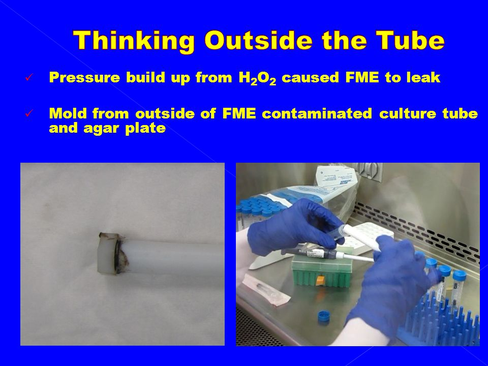 Pressure build up from H 2 O 2 caused FME to leak Mold from outside of FME contaminated culture tube and agar plate